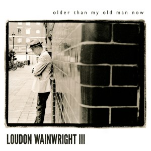 Loudon Wainwright III - Older Than My Old Man Now