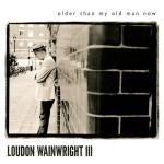 Loudon Wainwright - Older Than My Old Man Now