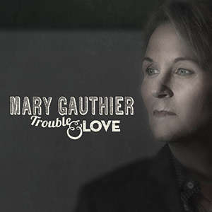 New Release: Mary Gauthier – Trouble & Love