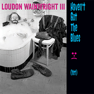 New Release: Loudon Wainwright III – Haven't Got The Blues (Yet)